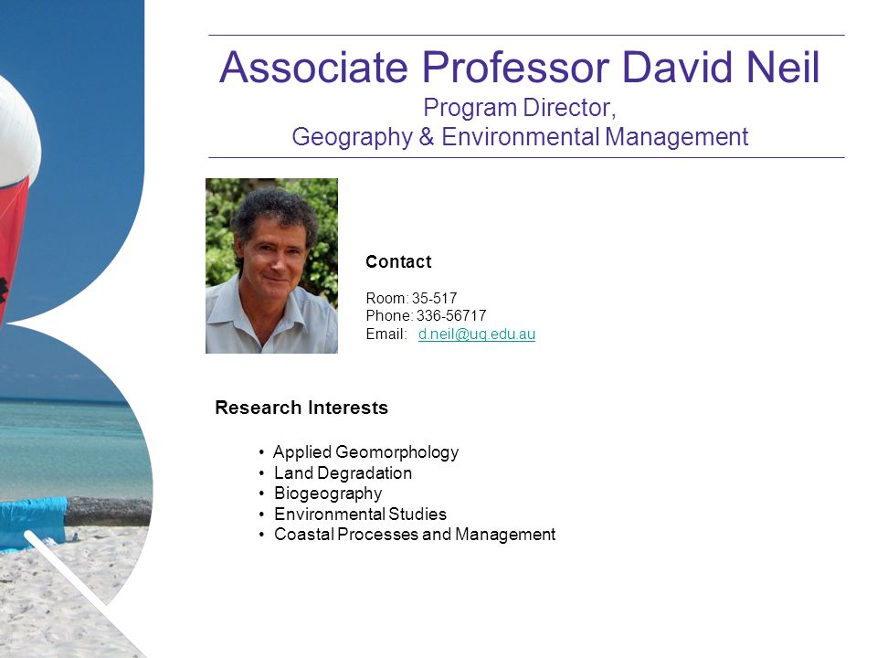Name of presentation Month 2008 Associate Professor David Neil Program Director, Geography & Environmental Management Contact Room: 35-517 Phone: 336-56717 Email: d.neil@uq.edu.aud.neil@uq.edu.au Research Interests Applied Geomorphology Land Degradation Biogeography Environmental Studies Coastal Processes and Management