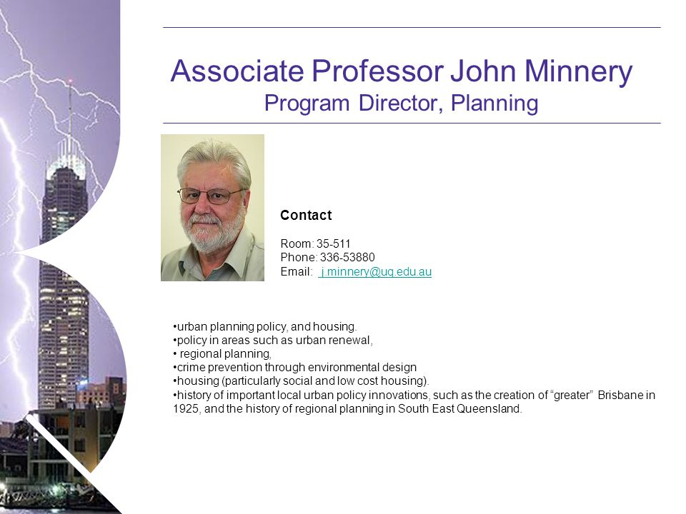 Name of presentation Month 2008 Associate Professor John Minnery Program Director, Planning Contact Room: 35-511 Phone: 336-53880 Email: j.minnery@uq.edu.au j.minnery@uq.edu.au urban planning policy, and housing.