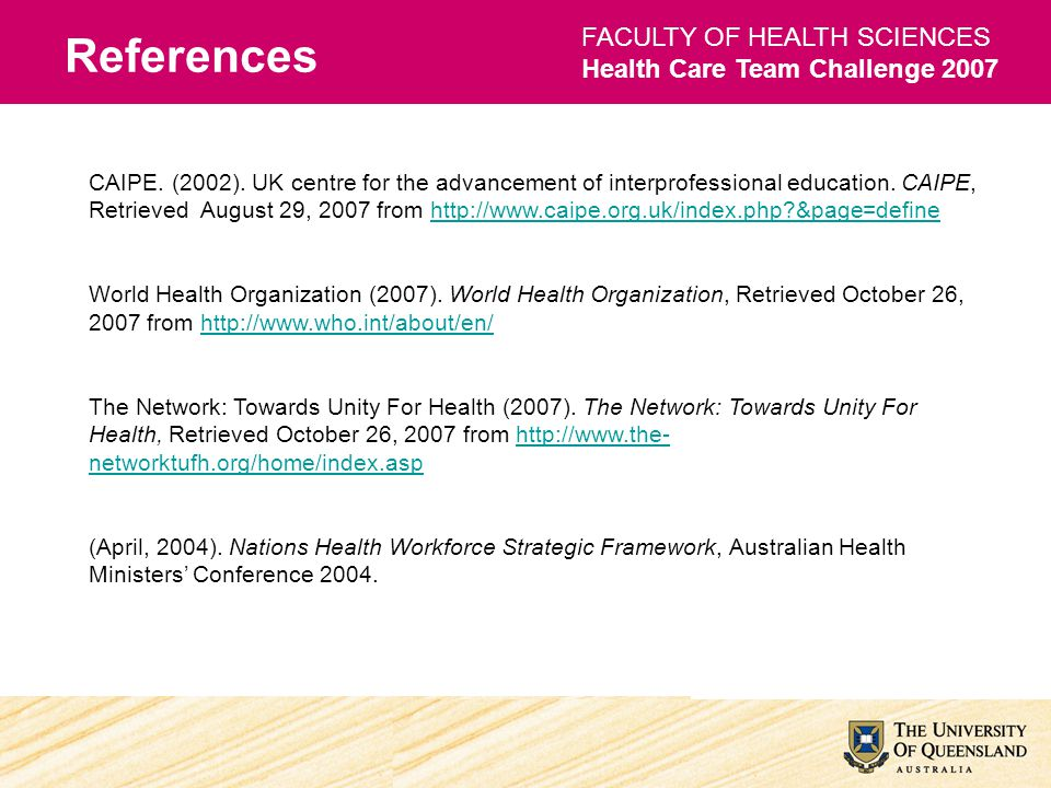 References FACULTY OF HEALTH SCIENCES Health Care Team Challenge 2007 CAIPE. (2002). UK centre for the advancement of interprofessional education. CAI