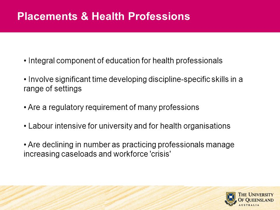 Placements & Health Professions Integral component of education for health professionals Involve significant time developing discipline-specific skill