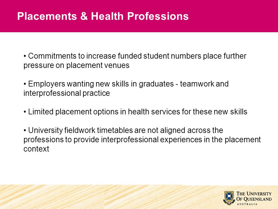 Commitments to increase funded student numbers place further pressure on placement venues Employers wanting new skills in graduates - teamwork and int
