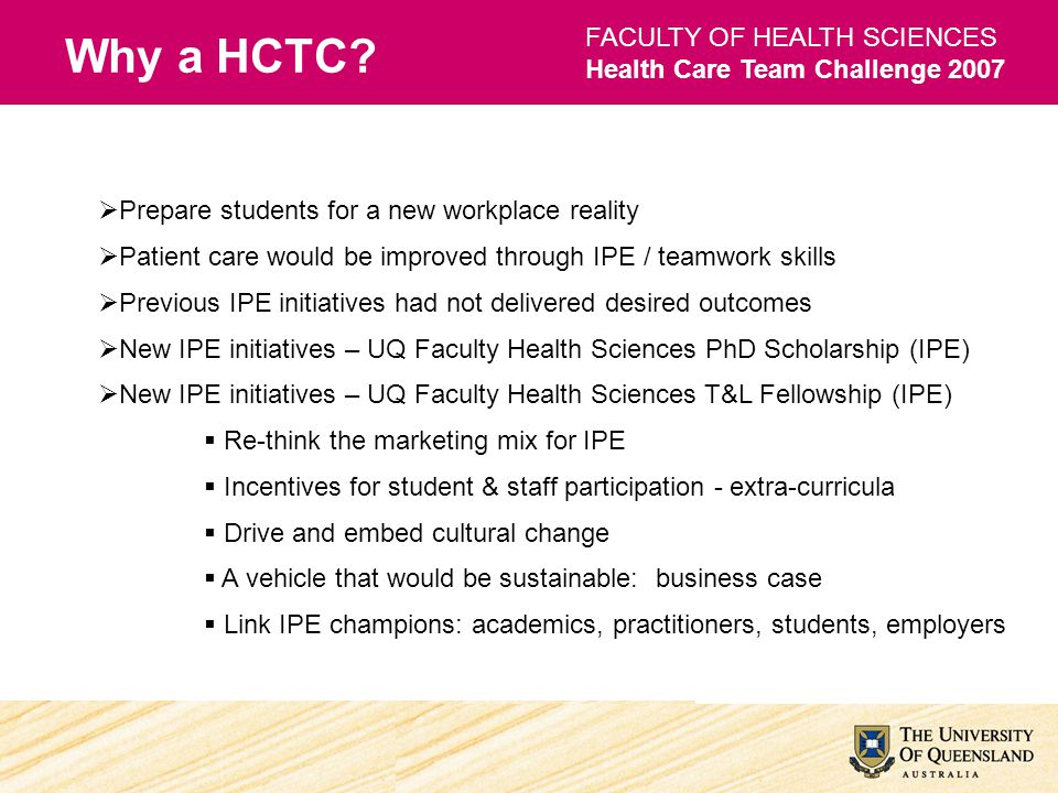 FACULTY OF HEALTH SCIENCES Health Care Team Challenge 2007 Concept adapted from original design (1980s) by the College of Health Disciplines at the University of British Columbia (UBC), Canada International Advisors- Ms Lesley Bainbridge and Dr Christie Newton Observation of the UBC Health Care Team Challenge Active international collaboration - event, research and development Distinct UQ HCTC model - competition Identification of contextual issue Major event management challenge UQ Law School Moot UQ Business School Enterprise 2005 Health Care Team Challenge at the University of British Columbia