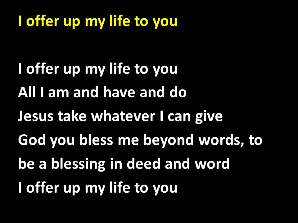 I offer up my life to you I offer up my life to you All I am and have and do Jesus take whatever I can give God you bless me beyond words, to be a ble
