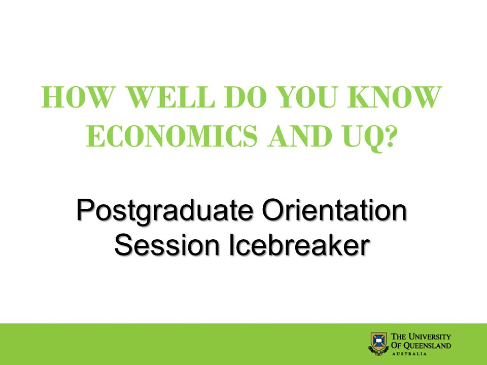 Postgraduate Orientation Session Icebreaker HOW WELL DO YOU KNOW ECONOMICS AND UQ.