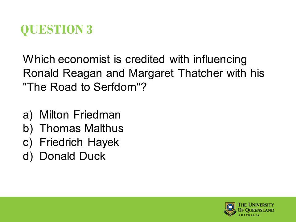 QUESTION 3 Which economist is credited with influencing Ronald Reagan and Margaret Thatcher with his The Road to Serfdom .