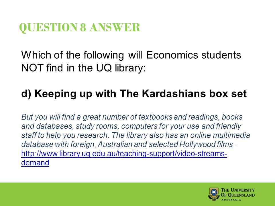 QUESTION 8 ANSWER Which of the following will Economics students NOT find in the UQ library: d) Keeping up with The Kardashians box set But you will find a great number of textbooks and readings, books and databases, study rooms, computers for your use and friendly staff to help you research.