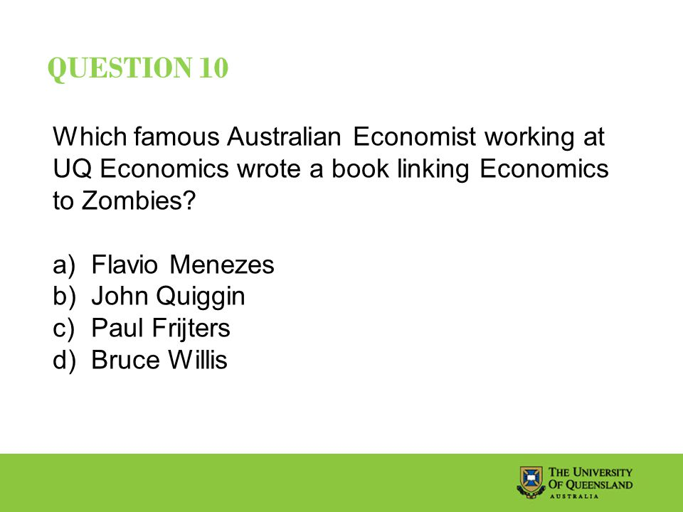 QUESTION 10 Which famous Australian Economist working at UQ Economics wrote a book linking Economics to Zombies.