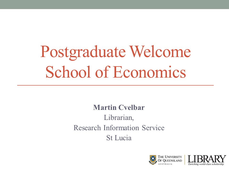 Postgraduate Welcome School of Economics Martin Cvelbar Librarian, Research Information Service St Lucia