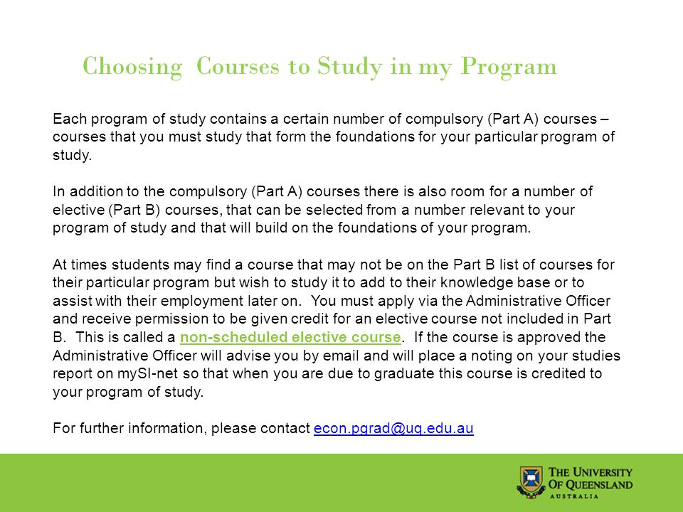 Choosing Courses to Study in my Program Each program of study contains a certain number of compulsory (Part A) courses – courses that you must study that form the foundations for your particular program of study.