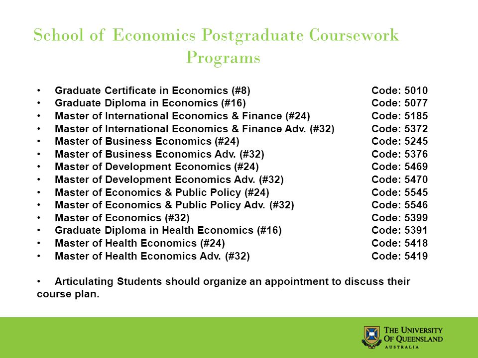 School of Economics Postgraduate Coursework Programs Graduate Certificate in Economics (#8) Code: 5010 Graduate Diploma in Economics (#16) Code: 5077 Master of International Economics & Finance (#24)Code: 5185 Master of International Economics & Finance Adv.