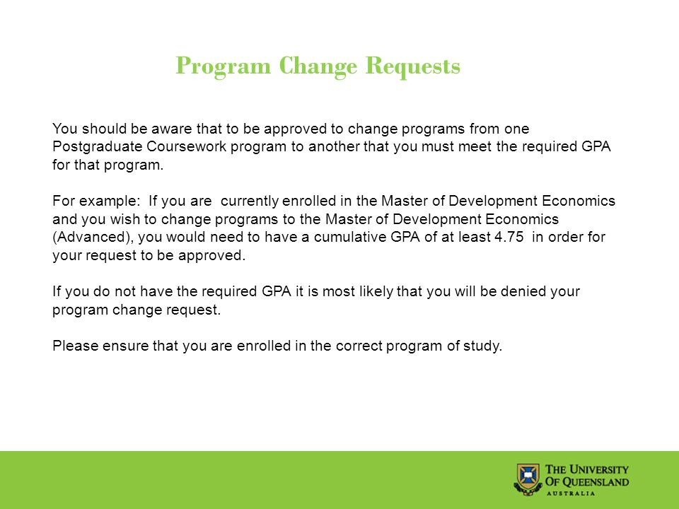 Program Change Requests You should be aware that to be approved to change programs from one Postgraduate Coursework program to another that you must meet the required GPA for that program.