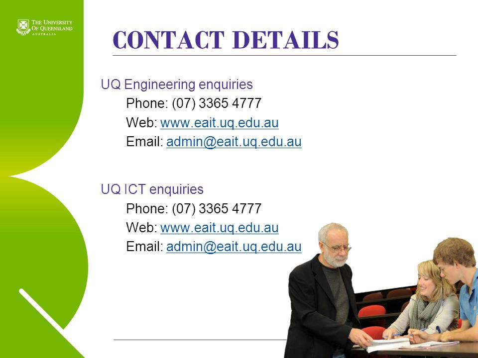 CONTACT DETAILS UQ Engineering enquiries Phone: (07) 3365 4777 Web: www.eait.uq.edu.auwww.eait.uq.edu.au Email: admin@eait.uq.edu.auadmin@eait.uq.edu.au UQ ICT enquiries Phone: (07) 3365 4777 Web: www.eait.uq.edu.auwww.eait.uq.edu.au Email: admin@eait.uq.edu.auadmin@eait.uq.edu.au