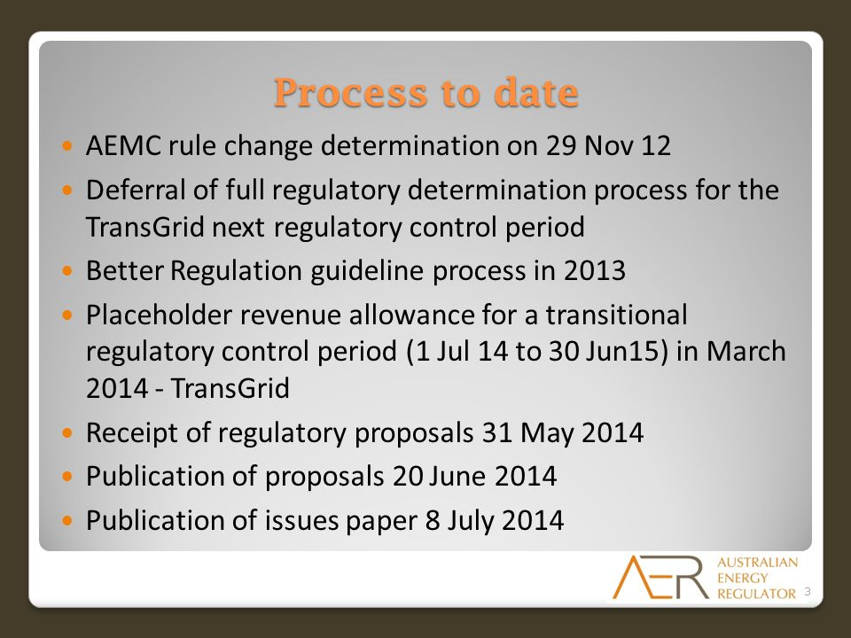 Process to date AEMC rule change determination on 29 Nov 12 Deferral of full regulatory determination process for the TransGrid next regulatory control period Better Regulation guideline process in 2013 Placeholder revenue allowance for a transitional regulatory control period (1 Jul 14 to 30 Jun15) in March 2014 - TransGrid Receipt of regulatory proposals 31 May 2014 Publication of proposals 20 June 2014 Publication of issues paper 8 July 2014 3