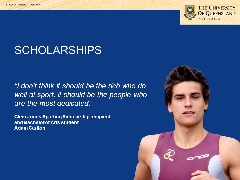 I don't think it should be the rich who do well at sport, it should be the people who are the most dedicated. Clem Jones Sporting Scholarship recipient and Bachelor of Arts student Adam Carlton SCHOLARSHIPS