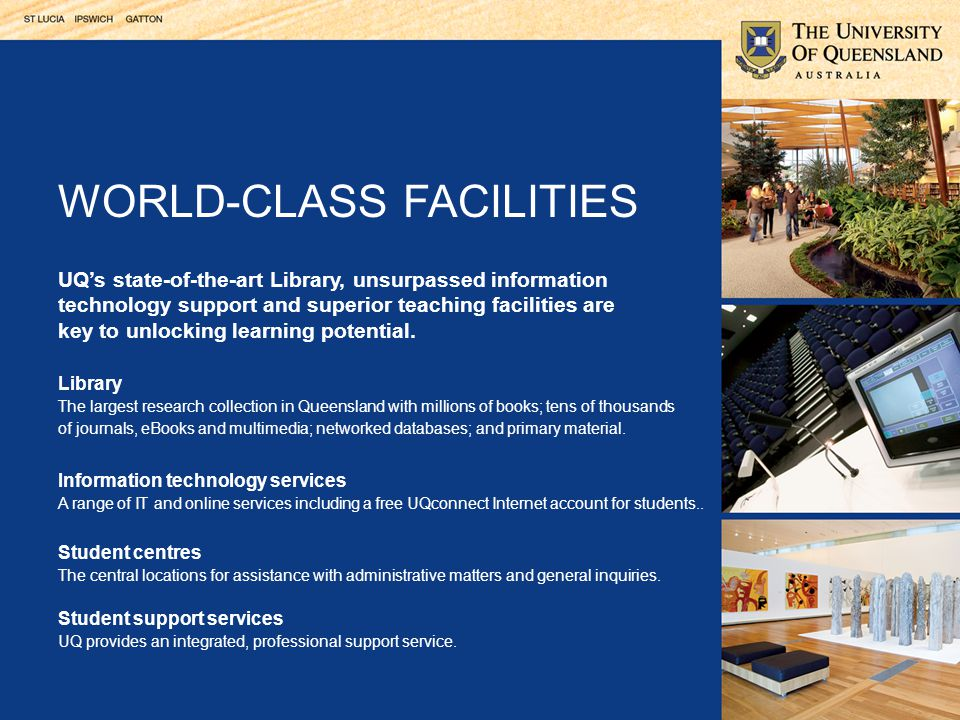 UQ's state-of-the-art Library, unsurpassed information technology support and superior teaching facilities are key to unlocking learning potential.