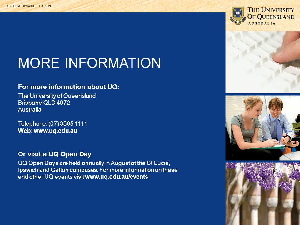 For more information about UQ: The University of Queensland Brisbane QLD 4072 Australia Telephone: (07) 3365 1111 Web: www.uq.edu.au Or visit a UQ Open Day UQ Open Days are held annually in August at the St Lucia, Ipswich and Gatton campuses.