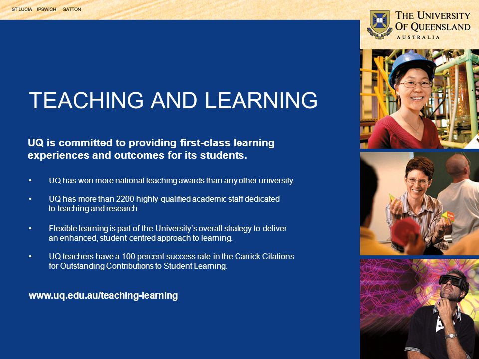 UQ teachers are committed to developing new, exciting and innovative ways of promoting the student learning experience. National teaching award winner Dr Virginia Slaughter TEACHING AND LEARNING