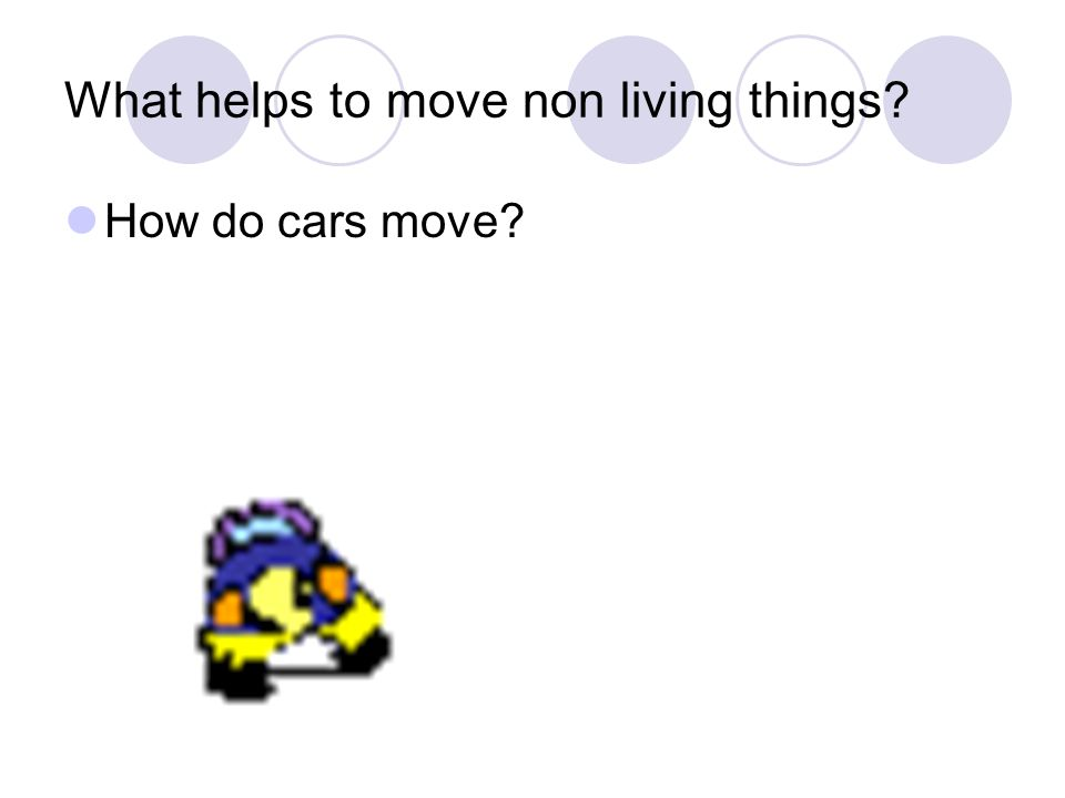 What helps to move non living things How do cars move
