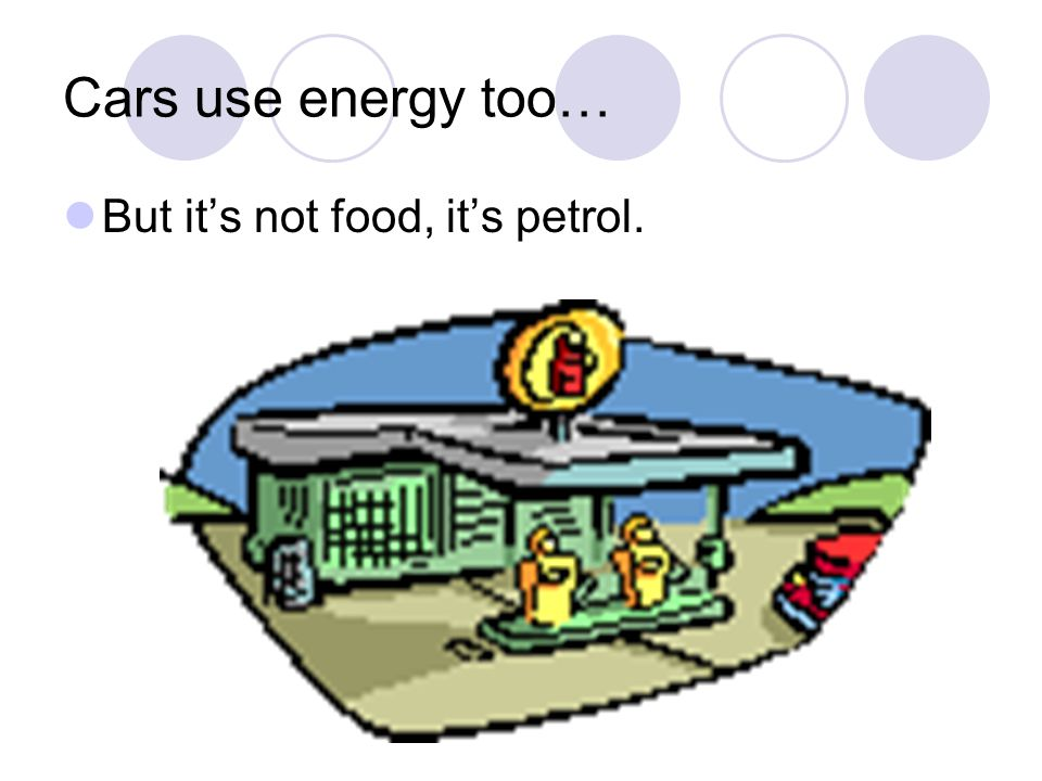 Cars use energy too… But it's not food, it's petrol.