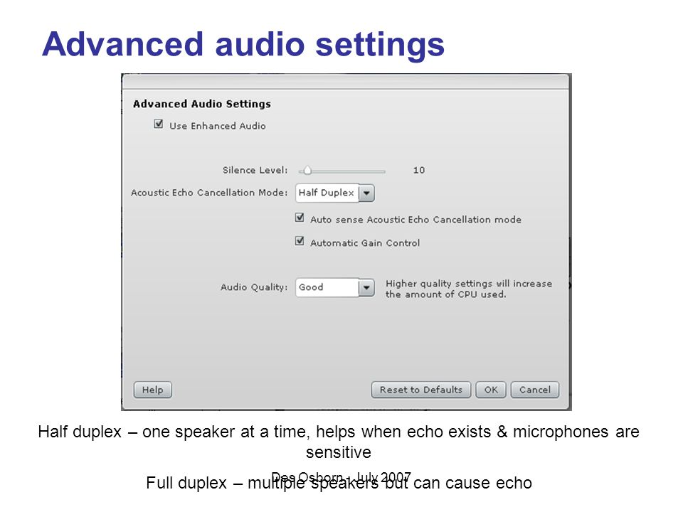 Des Osborn - July 2007 Advanced audio settings Half duplex – one speaker at a time, helps when echo exists & microphones are sensitive Full duplex – multiple speakers but can cause echo