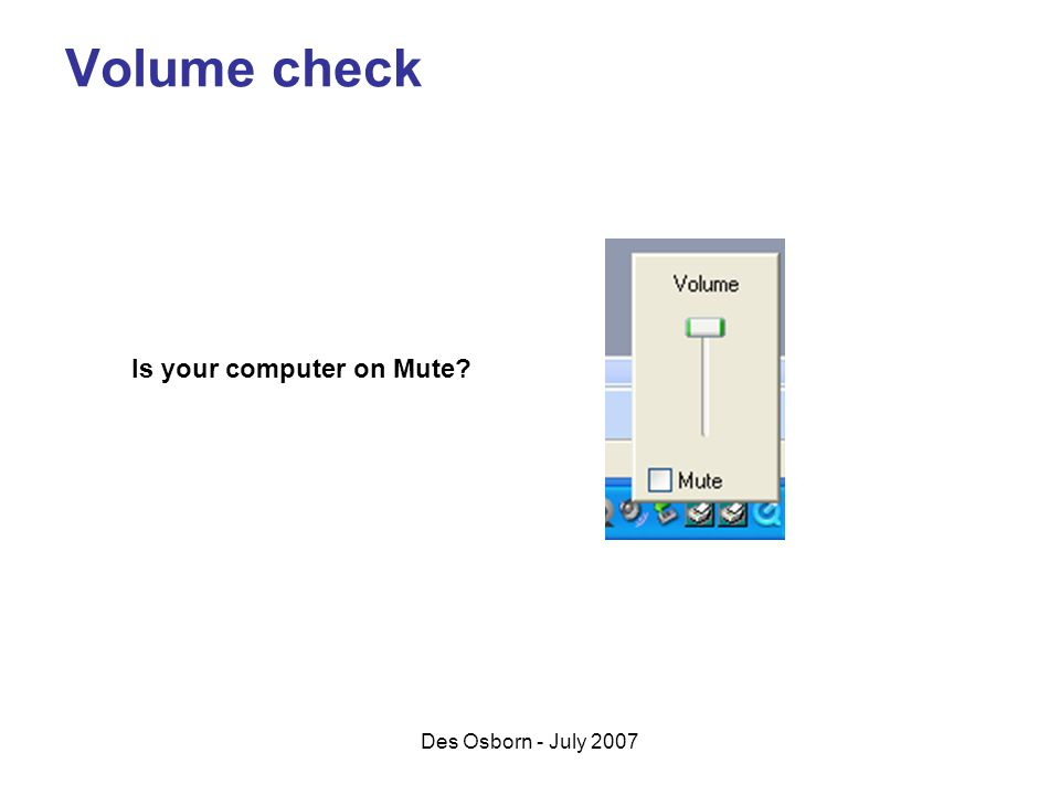 Des Osborn - July 2007 Volume check Is your computer on Mute