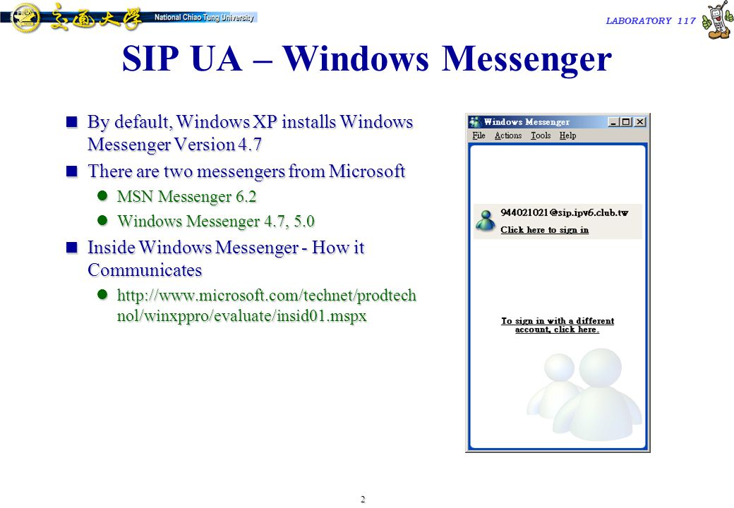 2 TAC2000/2000.7 LABORATORY 117 SIP UA – Windows Messenger  By default, Windows XP installs Windows Messenger Version 4.7  There are two messengers from Microsoft MSN Messenger 6.2 MSN Messenger 6.2 Windows Messenger 4.7, 5.0 Windows Messenger 4.7, 5.0  Inside Windows Messenger - How it Communicates http://www.microsoft.com/technet/prodtech nol/winxppro/evaluate/insid01.mspx http://www.microsoft.com/technet/prodtech nol/winxppro/evaluate/insid01.mspx