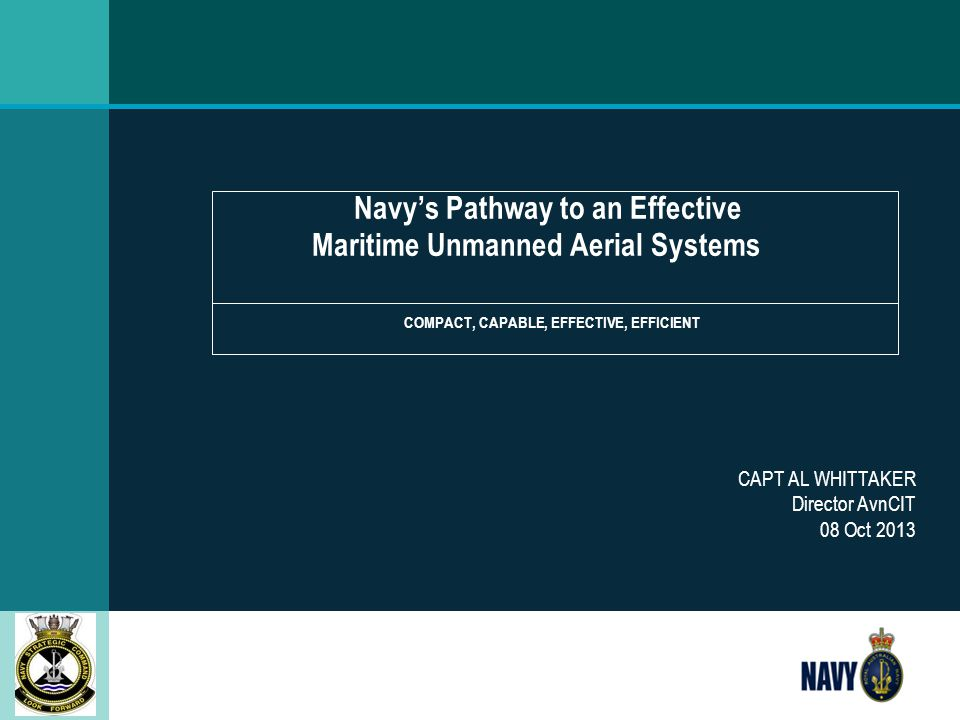 Navy's Pathway to an Effective Maritime Unmanned Aerial Systems COMPACT, CAPABLE, EFFECTIVE, EFFICIENT CAPT AL WHITTAKER Director AvnCIT 08 Oct 2013