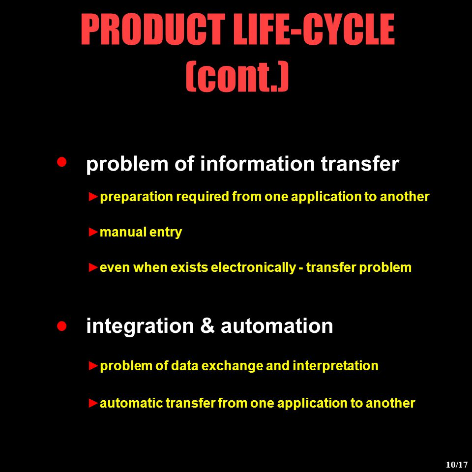 problem of information transfer PRODUCT LIFE-CYCLE (cont.) integration & automation ►preparation required from one application to another ►manual entry ►even when exists electronically - transfer problem ►problem of data exchange and interpretation ►automatic transfer from one application to another 10/17