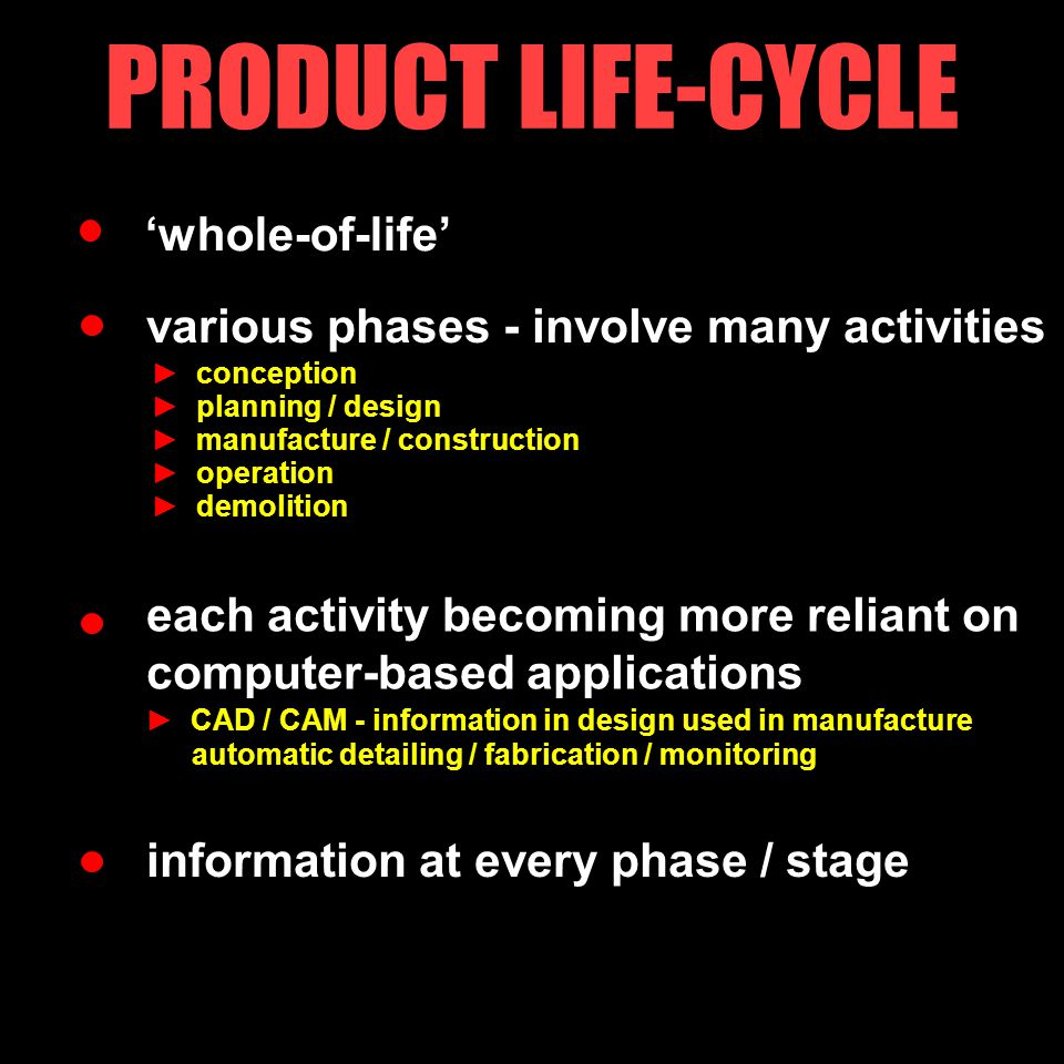 'whole-of-life' PRODUCT LIFE-CYCLE various phases - involve many activities each activity becoming more reliant on computer-based applications information at every phase / stage ► conception ► planning / design ► manufacture / construction ► operation ► demolition ► CAD / CAM - information in design used in manufacture automatic detailing / fabrication / monitoring