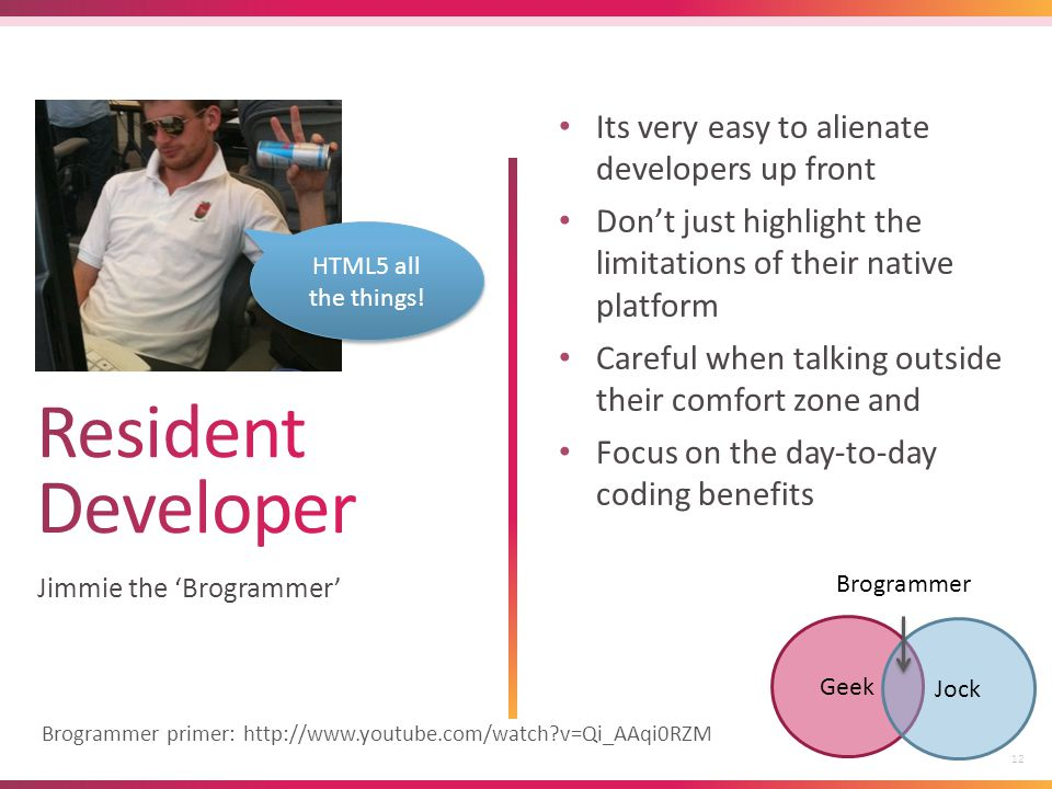 12 Jimmie the 'Brogrammer' Its very easy to alienate developers up front Don't just highlight the limitations of their native platform Careful when talking outside their comfort zone and Focus on the day-to-day coding benefits Geek Jock Brogrammer HTML5 all the things.