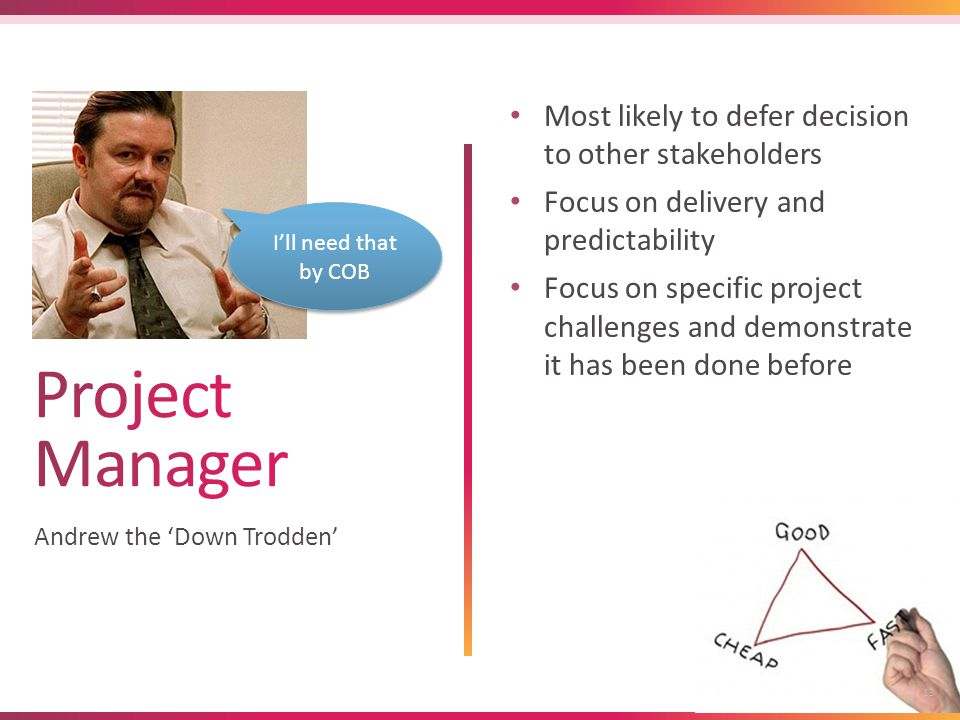 13 Andrew the 'Down Trodden' Most likely to defer decision to other stakeholders Focus on delivery and predictability Focus on specific project challenges and demonstrate it has been done before I'll need that by COB