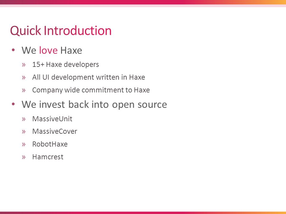 We love Haxe »15+ Haxe developers »All UI development written in Haxe »Company wide commitment to Haxe We invest back into open source »MassiveUnit »MassiveCover »RobotHaxe »Hamcrest