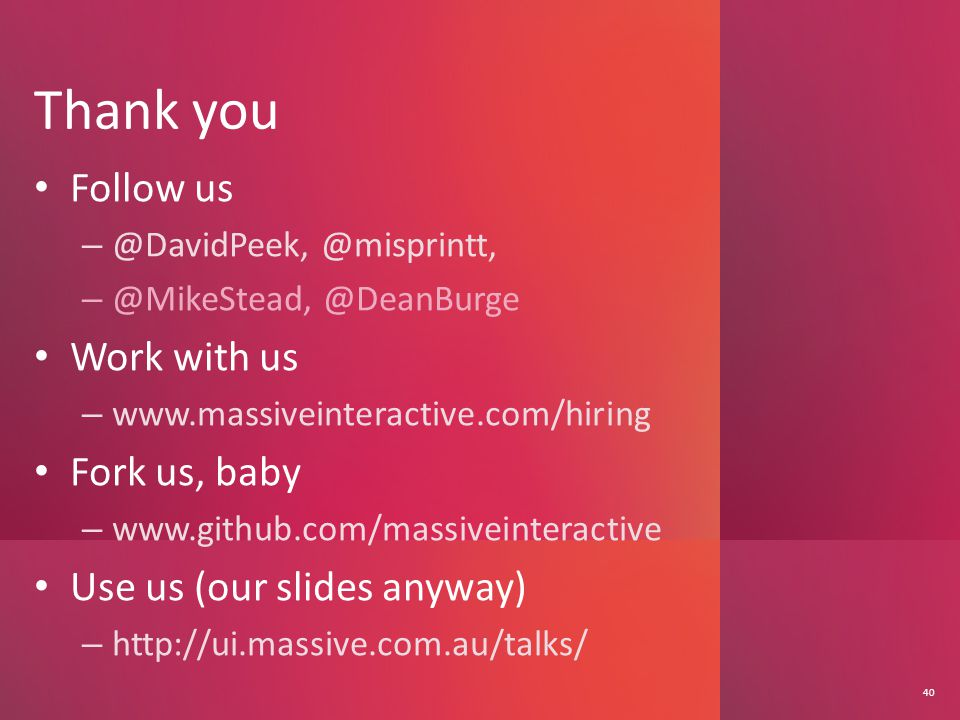 Thank you 40 Follow us – @DavidPeek, @misprintt, – @MikeStead, @DeanBurge Work with us – www.massiveinteractive.com/hiring Fork us, baby – www.github.com/massiveinteractive Use us (our slides anyway) – http://ui.massive.com.au/talks/