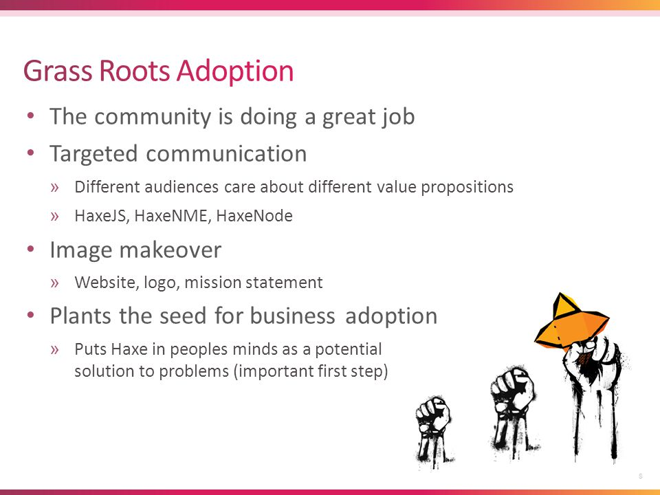 The community is doing a great job Targeted communication »Different audiences care about different value propositions »HaxeJS, HaxeNME, HaxeNode Image makeover »Website, logo, mission statement Plants the seed for business adoption »Puts Haxe in peoples minds as a potential solution to problems (important first step) 8