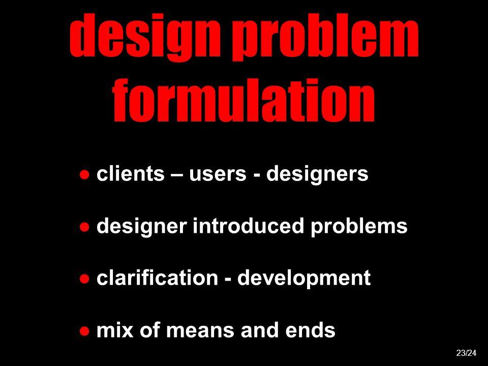 design problem formulation ●clients – users - designers ●designer introduced problems ●clarification - development ●mix of means and ends 23/24