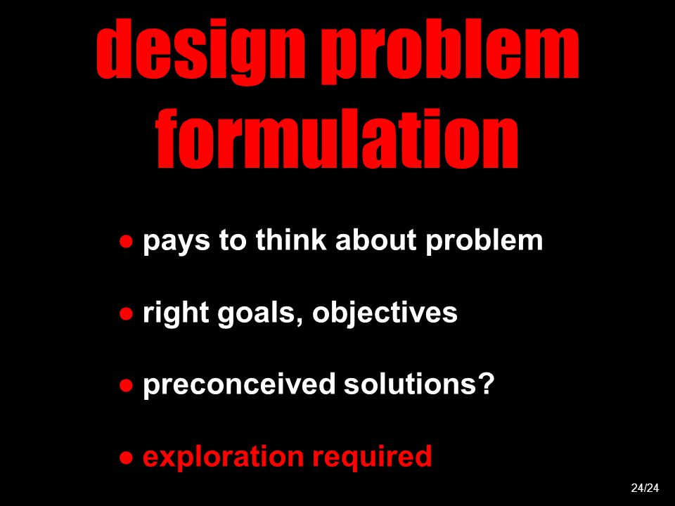 design problem formulation ●pays to think about problem ●right goals, objectives ●preconceived solutions.