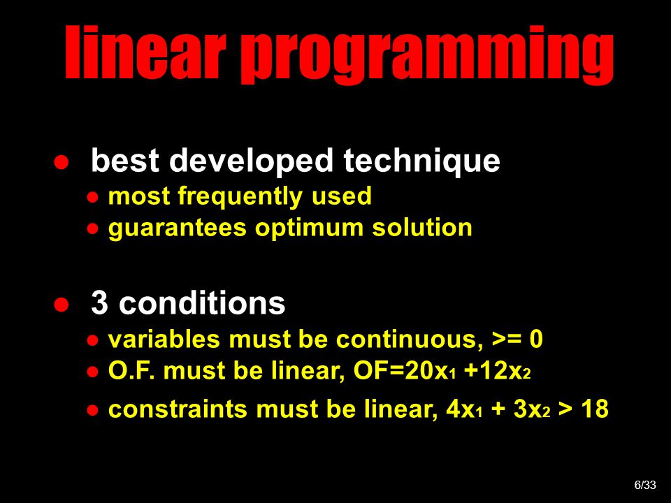 linear programming ● best developed technique ● most frequently used ● guarantees optimum solution ● 3 conditions ● variables must be continuous, >= 0 ● O.F.