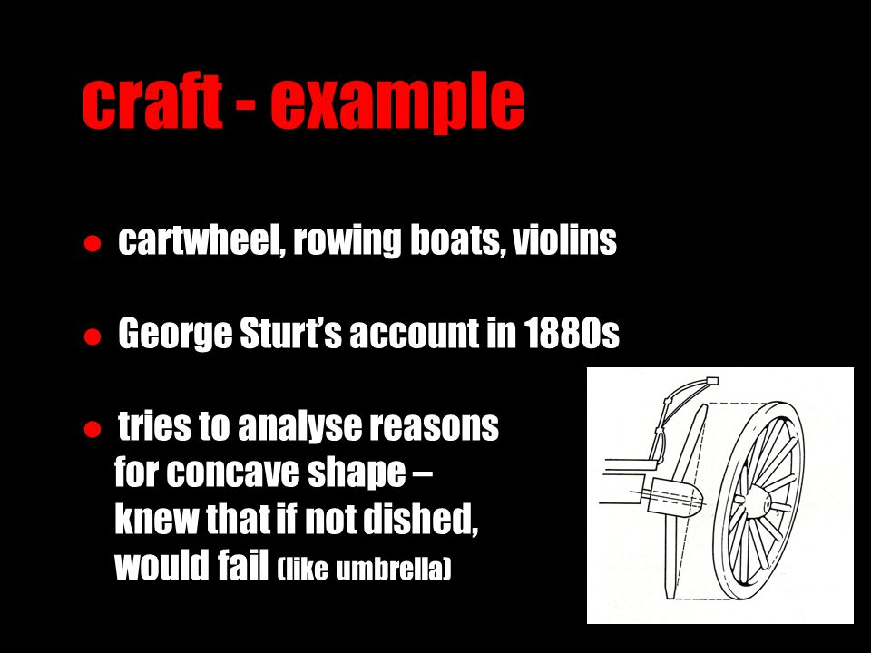 craft - example ● cartwheel, rowing boats, violins ● George Sturt's account in 1880s ● tries to analyse reasons for concave shape – knew that if not dished, would fail (like umbrella)