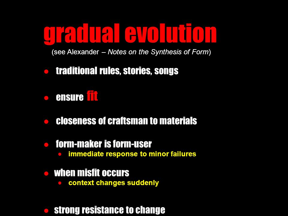 gradual evolution (see Alexander – Notes on the Synthesis of Form) ● traditional rules, stories, songs ● ensure fit ● closeness of craftsman to materials ● form-maker is form-user ● immediate response to minor failures ●when misfit occurs ● context changes suddenly ●strong resistance to change