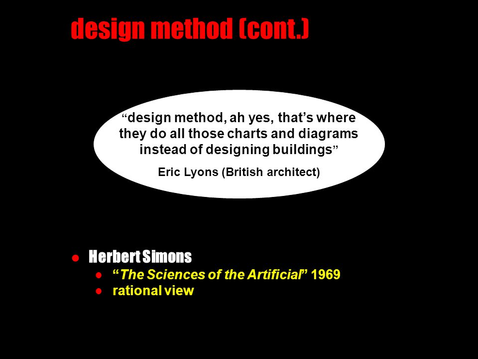 design method (cont.) ●Herbert Simons ● The Sciences of the Artificial 1969 ● rational view design method, ah yes, that's where they do all those charts and diagrams instead of designing buildings Eric Lyons (British architect)