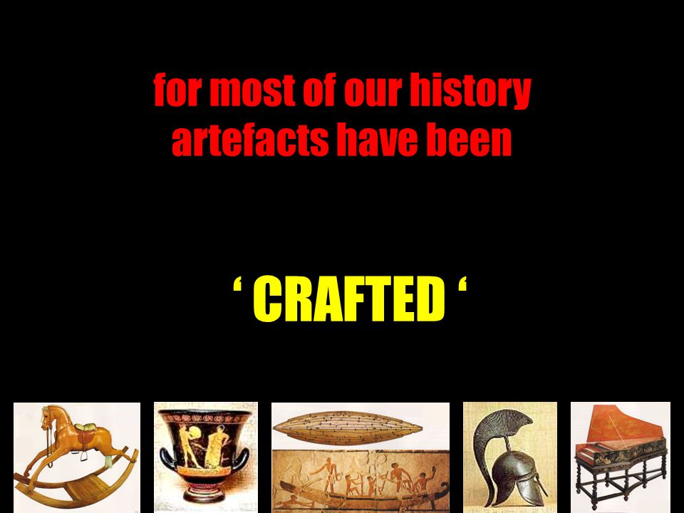 for most of our history artefacts have been ' CRAFTED '