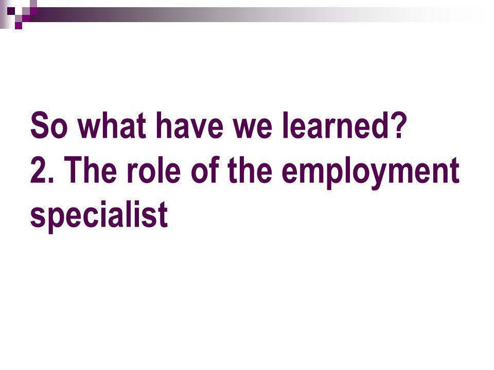 So what have we learned 2. The role of the employment specialist