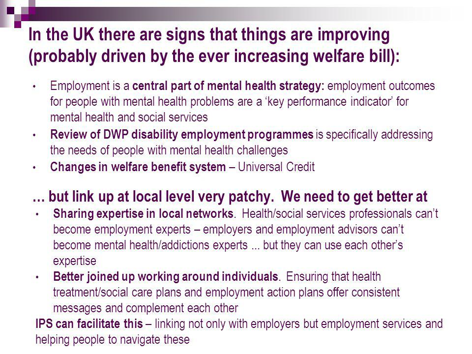 In the UK there are signs that things are improving (probably driven by the ever increasing welfare bill): Employment is a central part of mental health strategy: employment outcomes for people with mental health problems are a 'key performance indicator' for mental health and social services Review of DWP disability employment programmes is specifically addressing the needs of people with mental health challenges Changes in welfare benefit system – Universal Credit … but link up at local level very patchy.