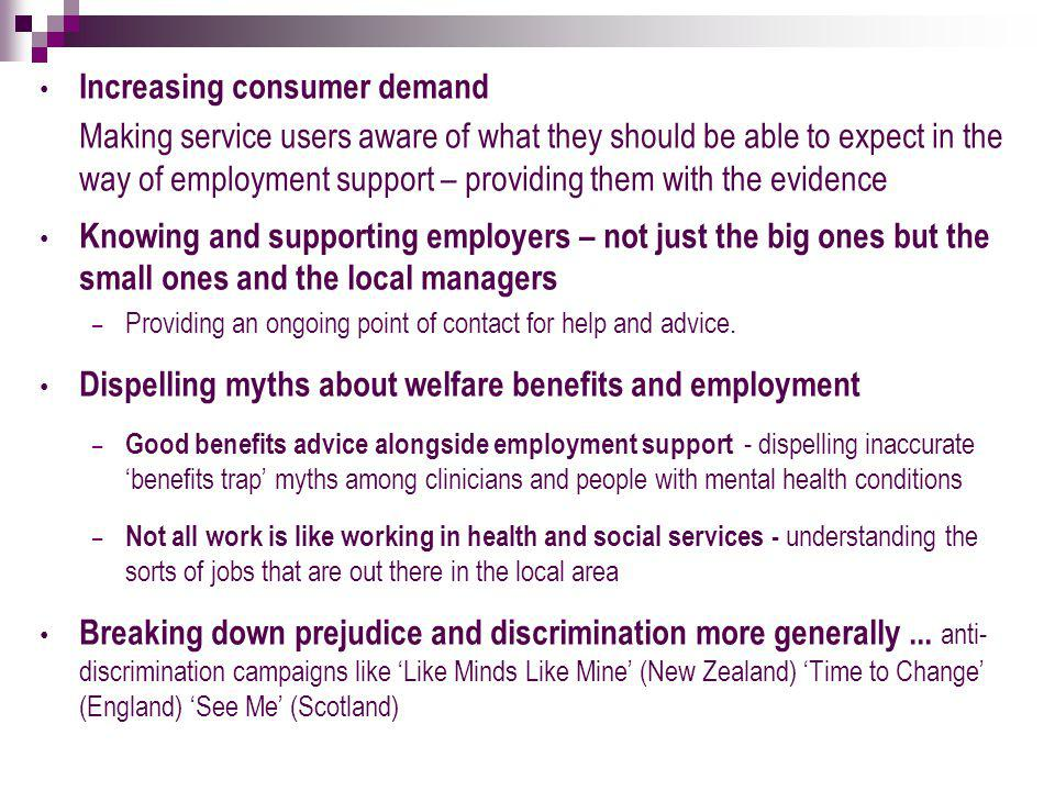 Increasing consumer demand Making service users aware of what they should be able to expect in the way of employment support – providing them with the evidence Knowing and supporting employers – not just the big ones but the small ones and the local managers – Providing an ongoing point of contact for help and advice.