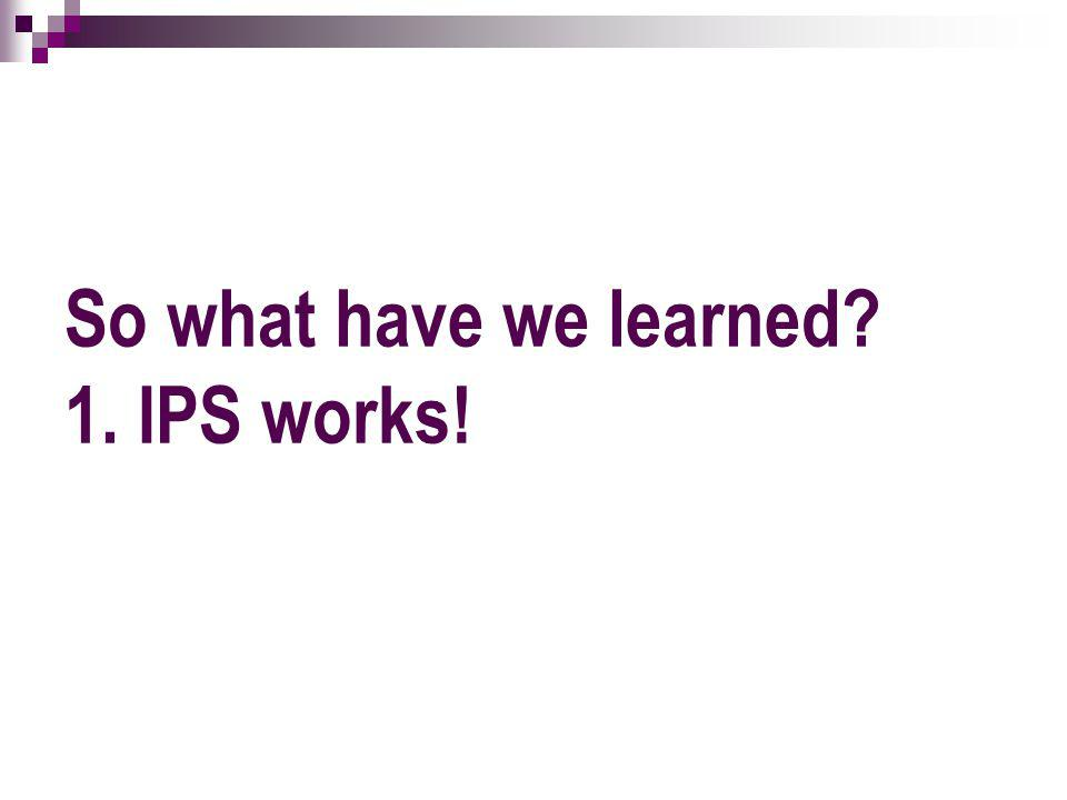 So what have we learned 1. IPS works!