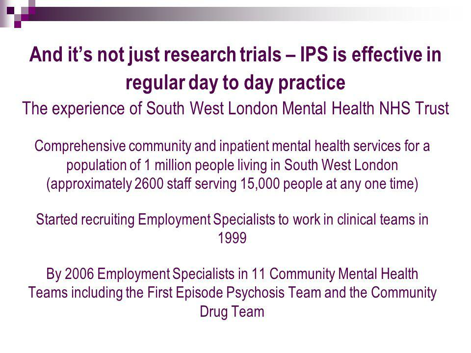 And it's not just research trials – IPS is effective in regular day to day practice The experience of South West London Mental Health NHS Trust Comprehensive community and inpatient mental health services for a population of 1 million people living in South West London (approximately 2600 staff serving 15,000 people at any one time) Started recruiting Employment Specialists to work in clinical teams in 1999 By 2006 Employment Specialists in 11 Community Mental Health Teams including the First Episode Psychosis Team and the Community Drug Team