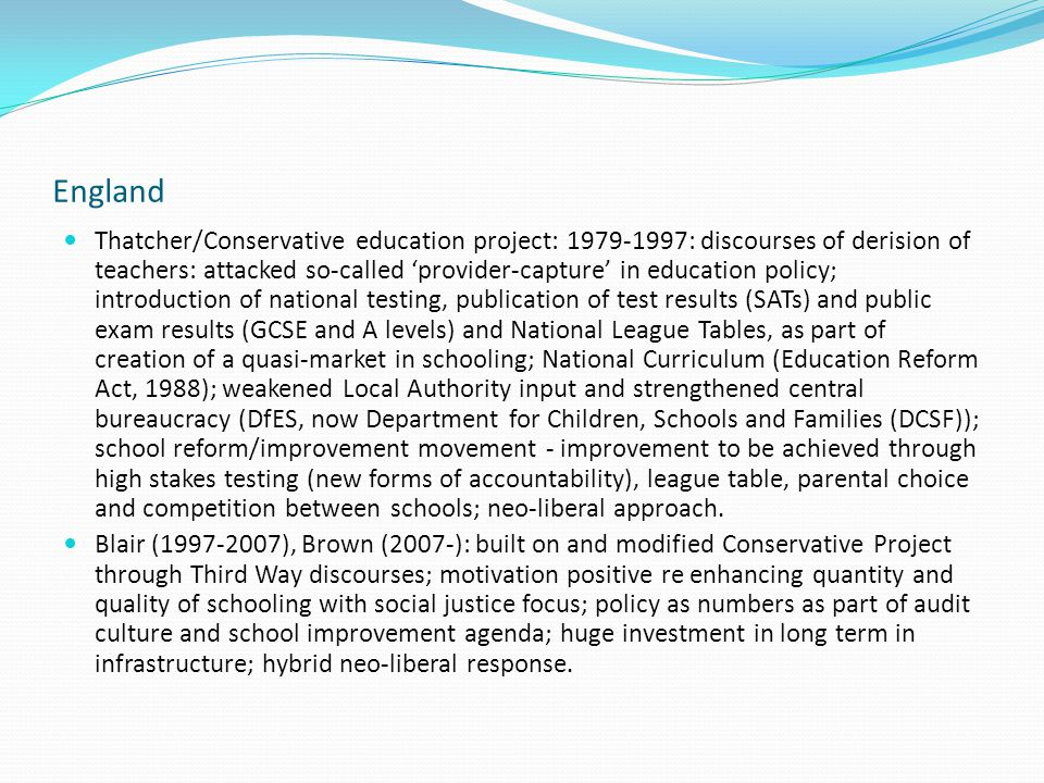 England Thatcher/Conservative education project: 1979-1997: discourses of derision of teachers: attacked so-called 'provider-capture' in education policy; introduction of national testing, publication of test results (SATs) and public exam results (GCSE and A levels) and National League Tables, as part of creation of a quasi-market in schooling; National Curriculum (Education Reform Act, 1988); weakened Local Authority input and strengthened central bureaucracy (DfES, now Department for Children, Schools and Families (DCSF)); school reform/improvement movement - improvement to be achieved through high stakes testing (new forms of accountability), league table, parental choice and competition between schools; neo-liberal approach.