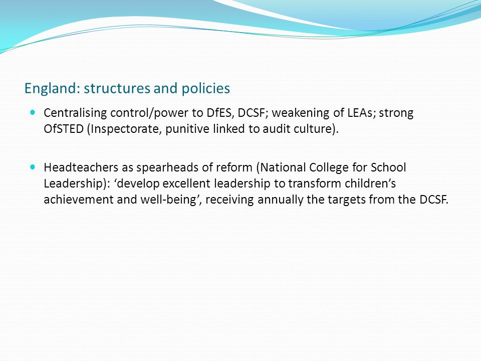 England: structures and policies Centralising control/power to DfES, DCSF; weakening of LEAs; strong OfSTED (Inspectorate, punitive linked to audit culture).