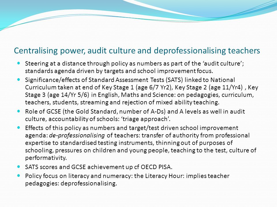 Centralising power, audit culture and deprofessionalising teachers Steering at a distance through policy as numbers as part of the 'audit culture'; standards agenda driven by targets and school improvement focus.