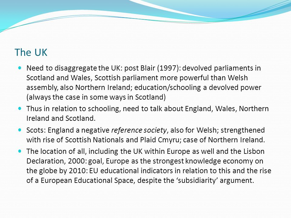 The UK Need to disaggregate the UK: post Blair (1997): devolved parliaments in Scotland and Wales, Scottish parliament more powerful than Welsh assembly, also Northern Ireland; education/schooling a devolved power (always the case in some ways in Scotland) Thus in relation to schooling, need to talk about England, Wales, Northern Ireland and Scotland.